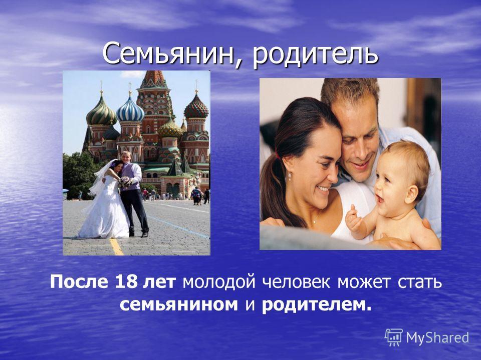 Семьянин, родитель После 18 лет молодой человек может стать семьянином и родителем.