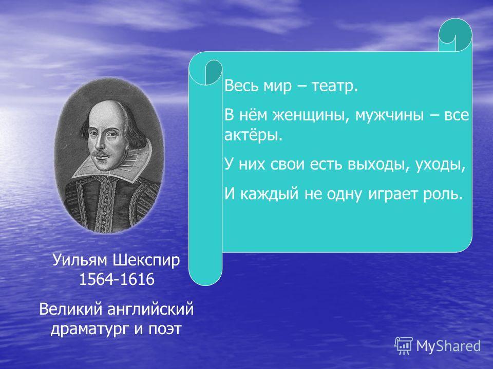Уильям Шекспир 1564-1616 Великий английский драматург и поэт Весь мир – театр. В нём женщины, мужчины – все актёры. У них свои есть выходы, уходы, И каждый не одну играет роль.