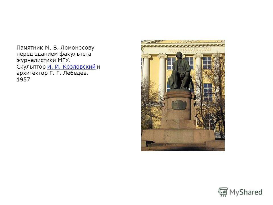 Памятник М. В. Ломоносову перед зданием факультета журналистики МГУ. Скульптор И. И. Козловский и архитектор Г. Г. Лебедев. 1957И. И. Козловский