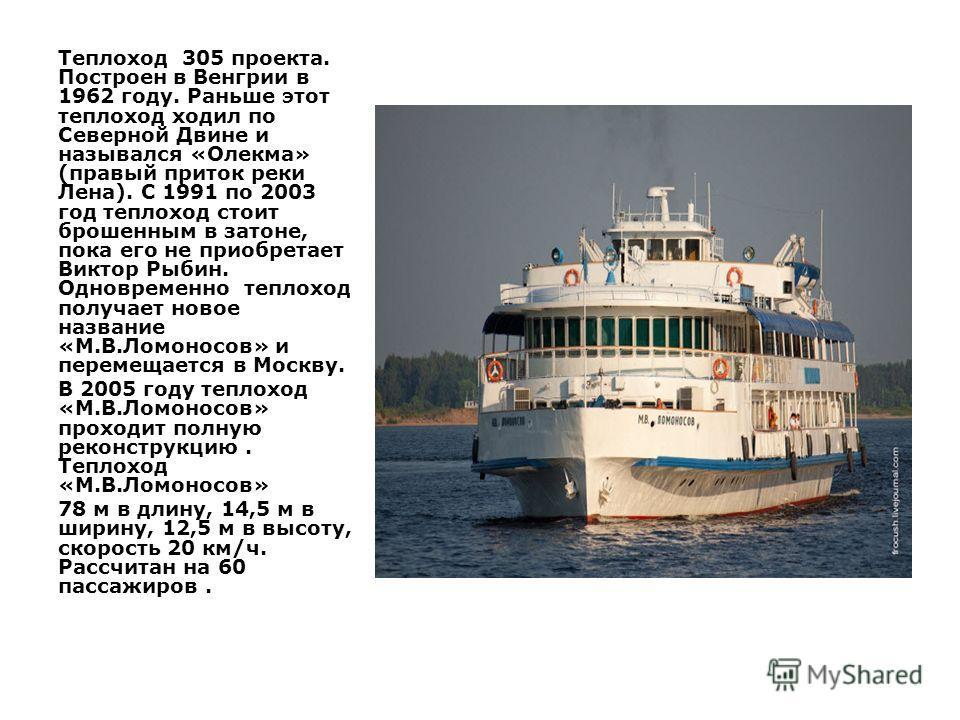 Теплоход 305 проекта. Построен в Венгрии в 1962 году. Раньше этот теплоход ходил по Северной Двине и назывался «Олекма» (правый приток реки Лена). С 1991 по 2003 год теплоход стоит брошенным в затоне, пока его не приобретает Виктор Рыбин. Одновременн