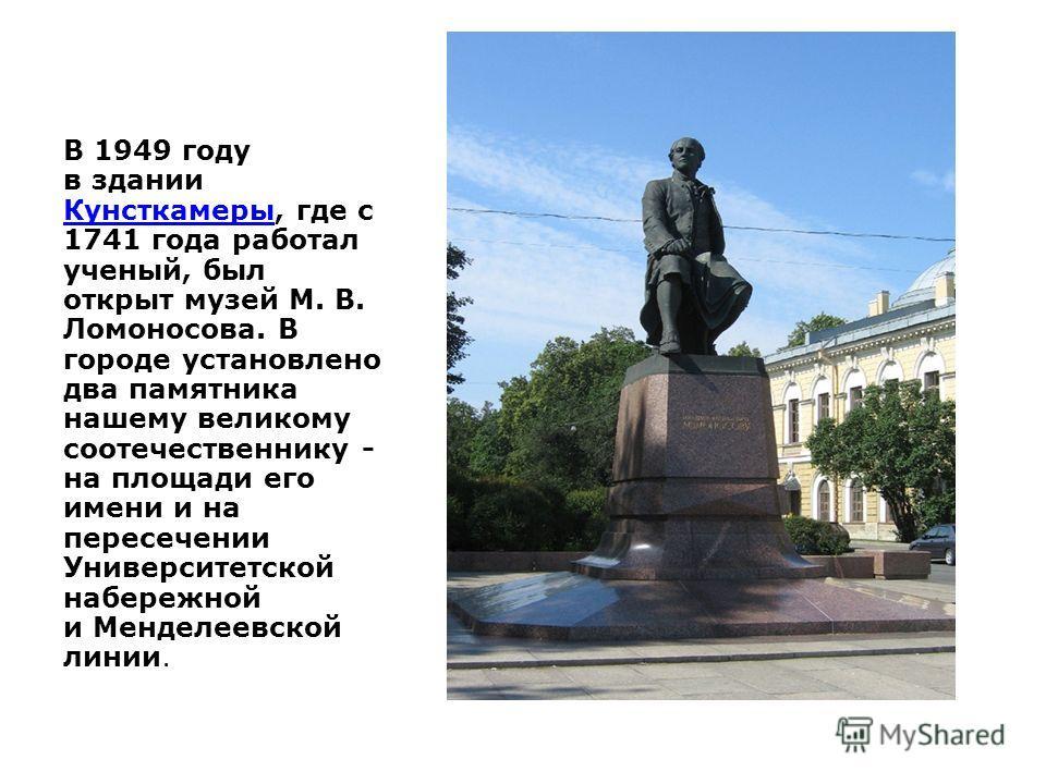 В 1949 году в здании Кунсткамеры, где с 1741 года работал ученый, был открыт музей М. В. Ломоносова. В городе установлено два памятника нашему великому соотечественнику - на площади его имени и на пересечении Университетской набережной и Менделеевско