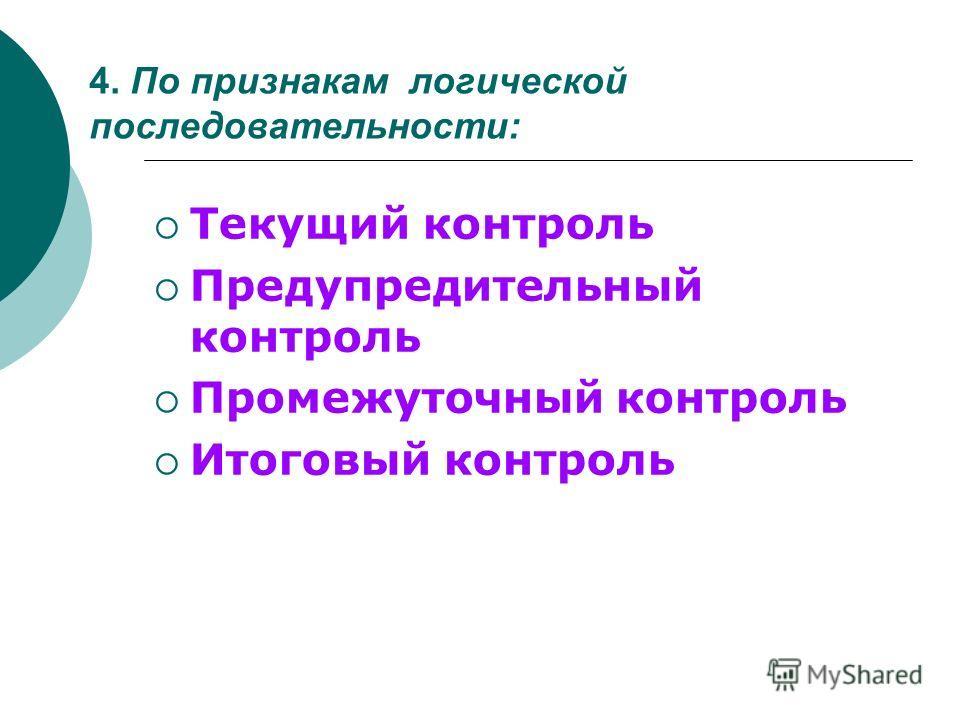 4. По признакам логической последовательности: Текущий контроль Предупредительный контроль Промежуточный контроль Итоговый контроль