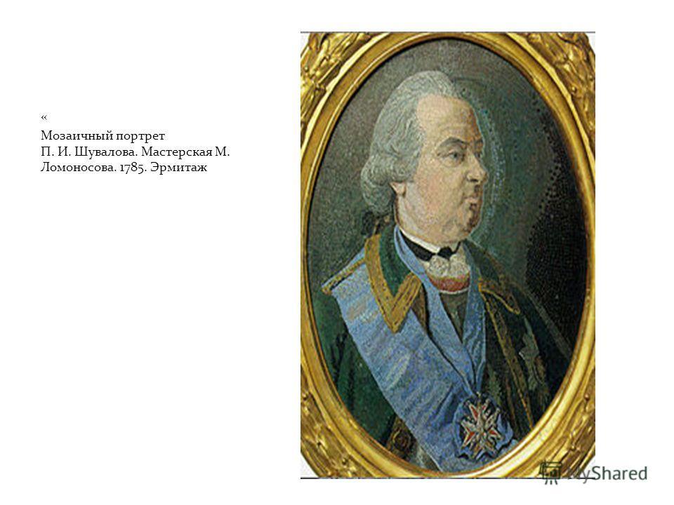 « Мозаичный портрет П. И. Шувалова. Мастерская М. Ломоносова. 1785. Эрмитаж