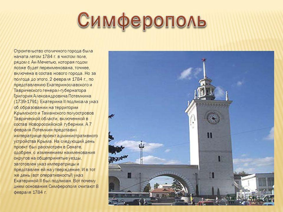Строительство столичного города была начата летом 1784 г. в чистом поле, рядом с Ак-Мечетью, которая годом позже будет переименована, точнее, включена в состав нового города. Но за полгода до этого, 2 февраля 1784 г., по представлению Екатеринославск