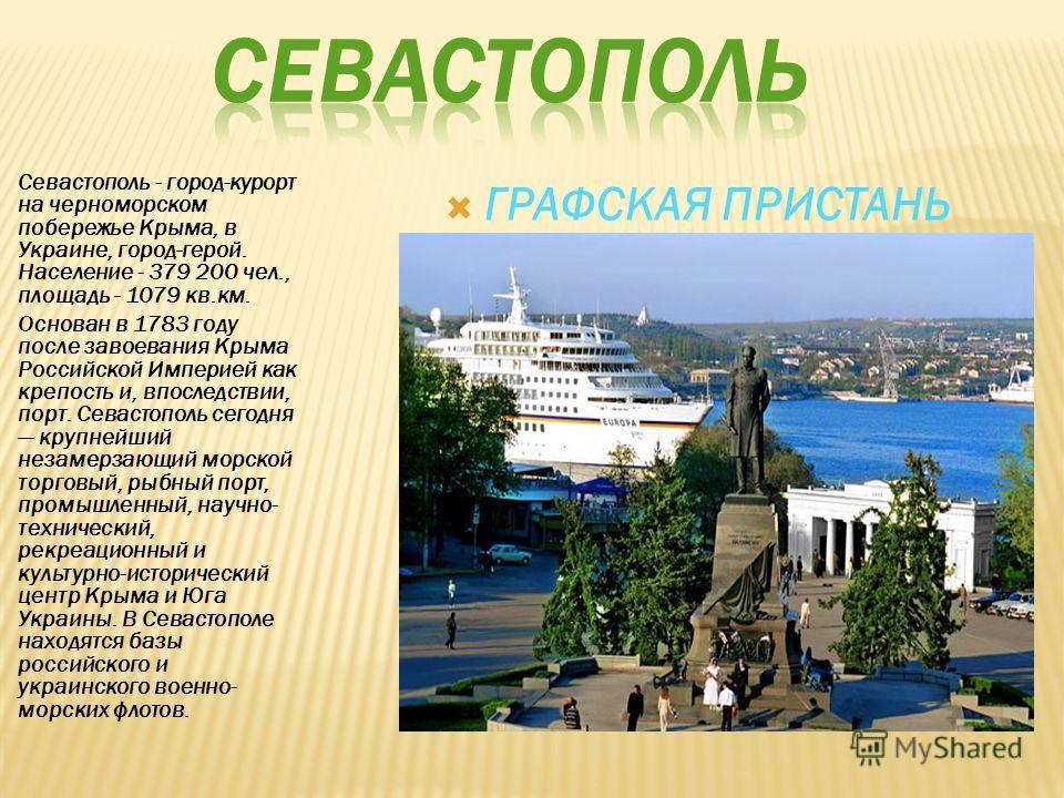 Севастополь - город-курорт на черноморском побережье Крыма, в Украине, город-герой. Население - 379 200 чел., площадь - 1079 кв.км. Основан в 1783 году после завоевания Крыма Российской Империей как крепость и, впоследствии, порт. Севастополь сегодня