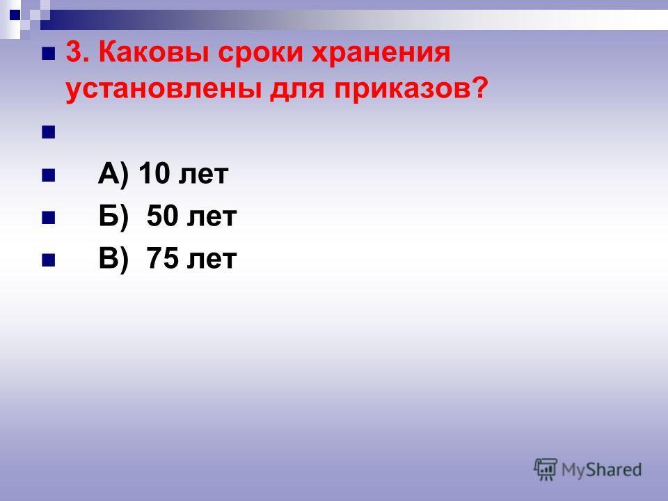 3. Каковы сроки хранения установлены для приказов? А) 10 лет Б) 50 лет В) 75 лет