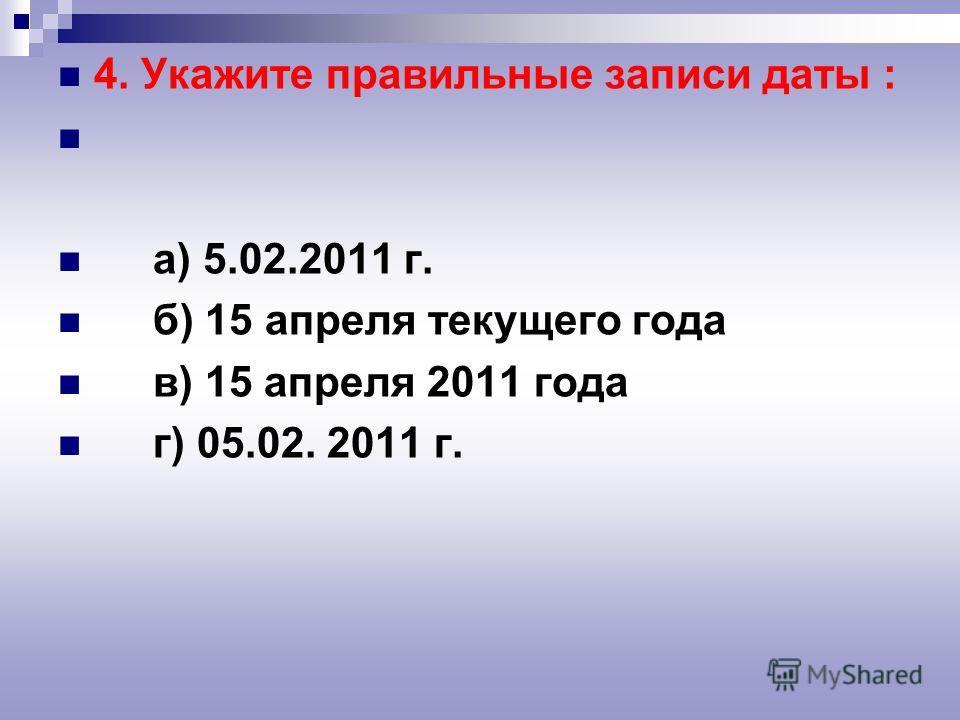 4. Укажите правильные записи даты : а) 5.02.2011 г. б) 15 апреля текущего года в) 15 апреля 2011 года г) 05.02. 2011 г.