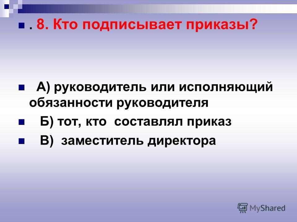 . 8. Кто подписывает приказы? А) руководитель или исполняющий обязанности руководителя Б) тот, кто составлял приказ В) заместитель директора