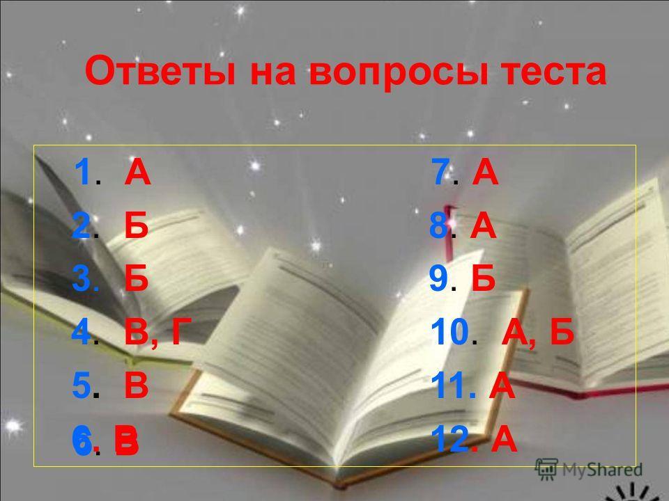 1. А 7. А 2. Б 8. А 3. Б 9. Б 4. В, Г 10. А, Б 5. В 11. А 6. В 12. А Ответы на вопросы теста 6. В