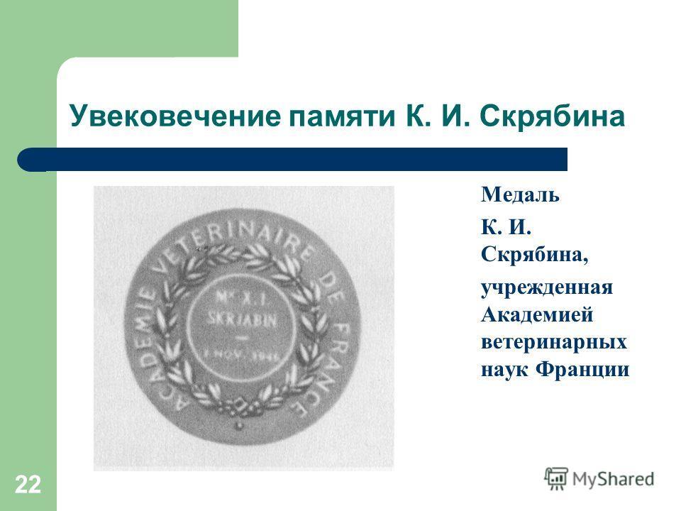 22 Увековечение памяти К. И. Скрябина Медаль К. И. Скрябина, учрежденная Академией ветеринарных наук Франции