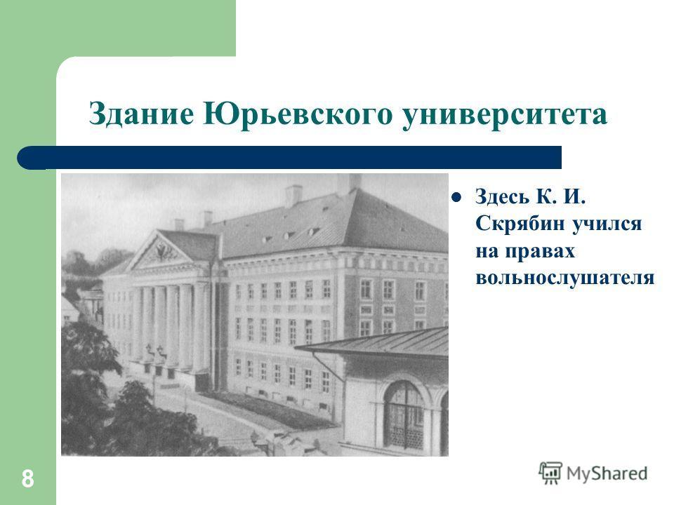 8 Здание Юрьевского университета Здесь К. И. Скрябин учился на правах вольнослушателя