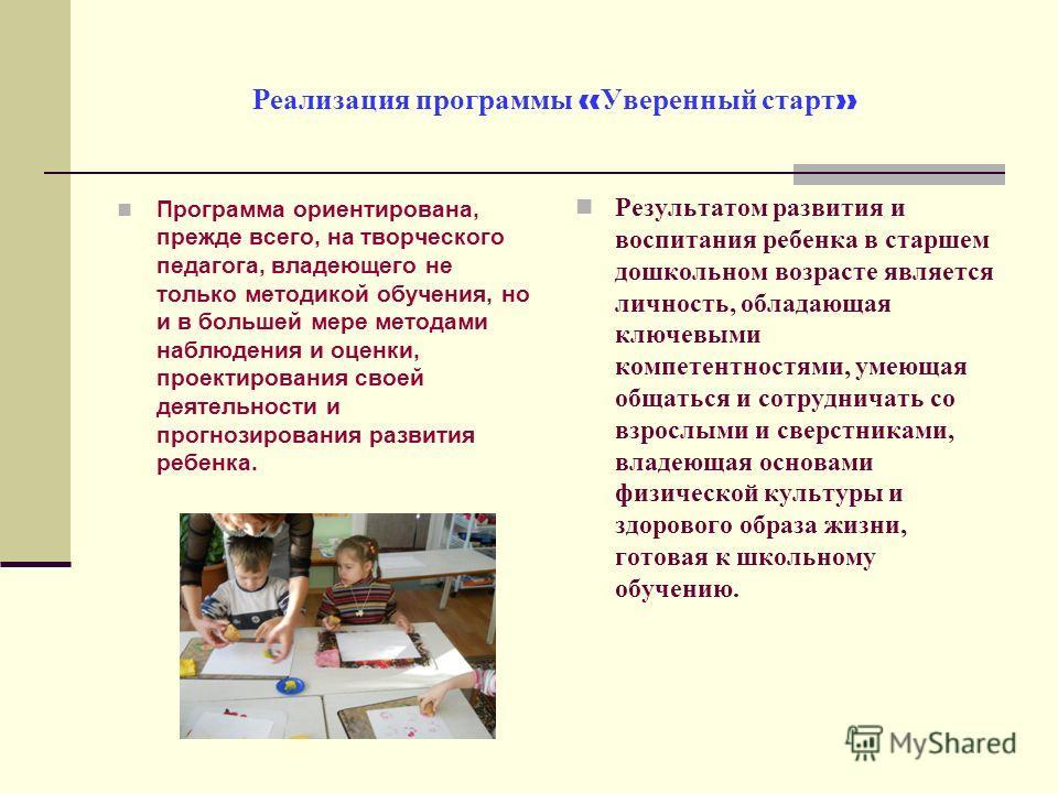 Реализация программы « Уверенный старт » Программа ориентирована, прежде всего, на творческого педагога, владеющего не только методикой обучения, но и в большей мере методами наблюдения и оценки, проектирования своей деятельности и прогнозирования ра
