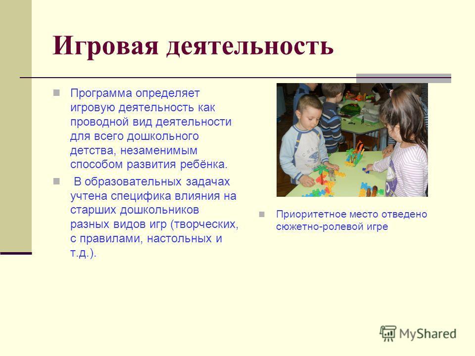 Игровая деятельность Программа определяет игровую деятельность как проводной вид деятельности для всего дошкольного детства, незаменимым способом развития ребёнка. В образовательных задачах учтена специфика влияния на старших дошкольников разных видо