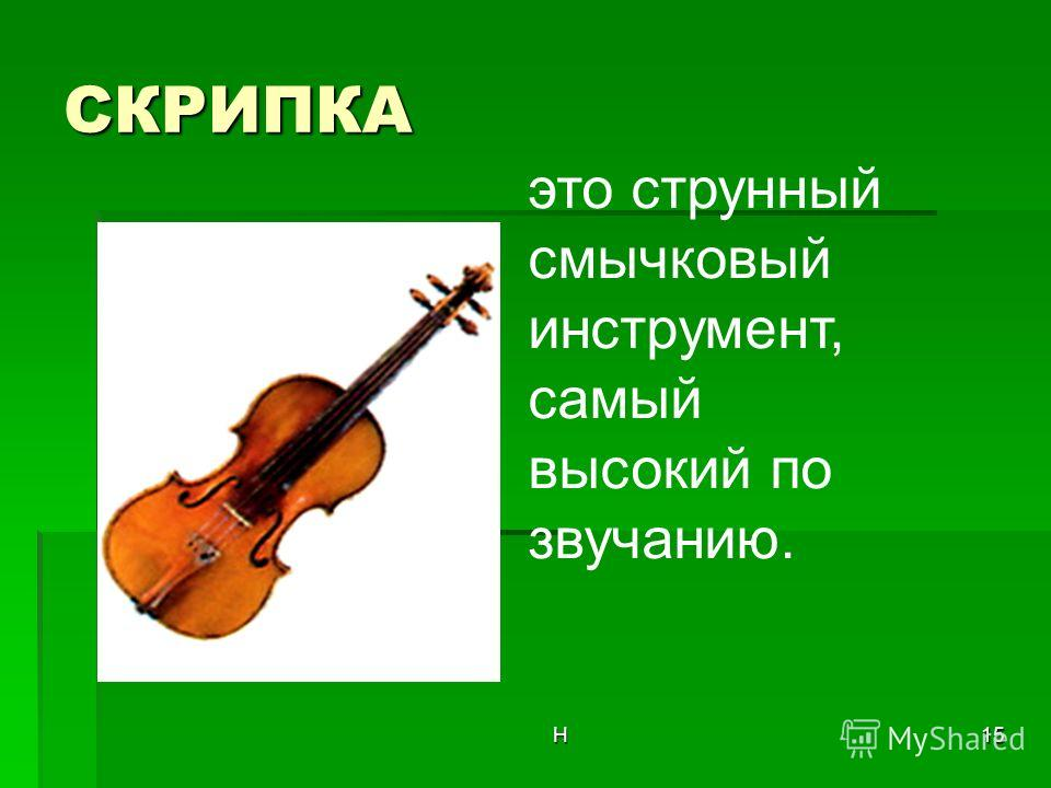 Н15 СКРИПКА это струнный смычковый инструмент, самый высокий по звучанию.