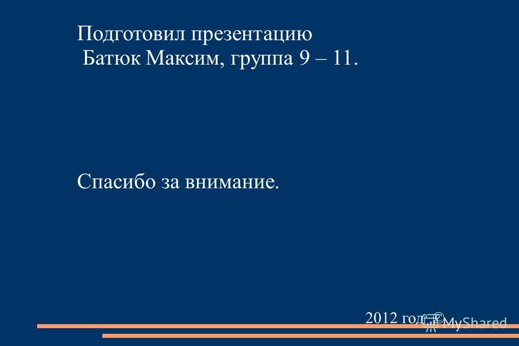 Подготовил презентацию Батюк Максим, группа 9 – 11. Спасибо за внимание. 2012 год ©