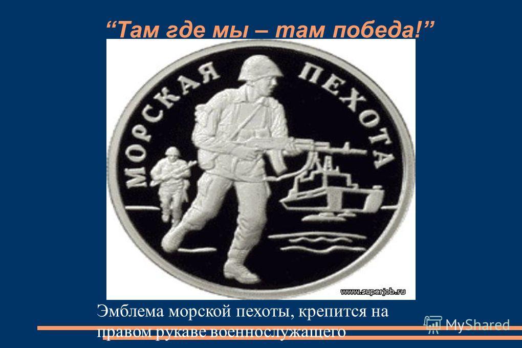Там где мы – там победа! Эмблема морской пехоты, крепится на правом рукаве военнослужащего