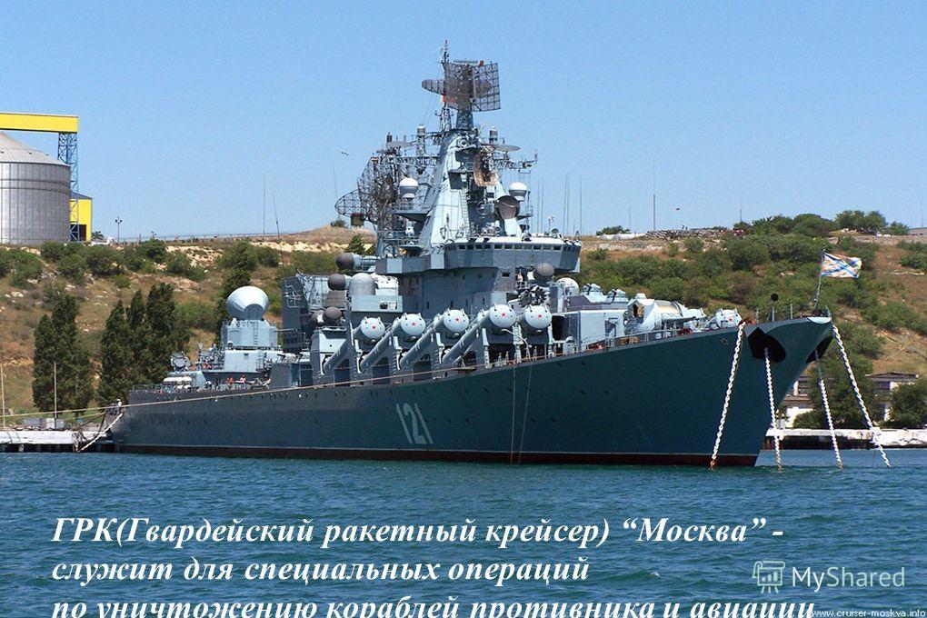 ГРК(Гвардейский ракетный крейсер) Москва - служит для специальных операций по уничтожению кораблей противника и авиации