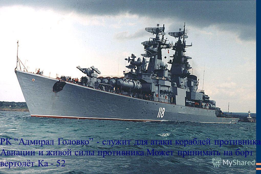 РК Адмирал Головко - служит для атаки кораблей противника, Авиации и живой силы противника.Может принимать на борт вертолёт Ка - 52