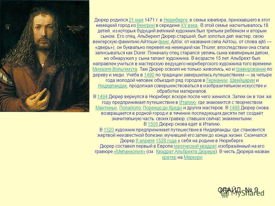 Дюрер родился 21 мая 1471 г. в Нюрнберге, в семье ювелира, приехавшего в этот немецкий город из Венгрии в середине XV века. В этой семье насчитывалось 18 детей, из которых будущий великий художник был третьим ребёнком и вторым сыном. Его отец, Альбер