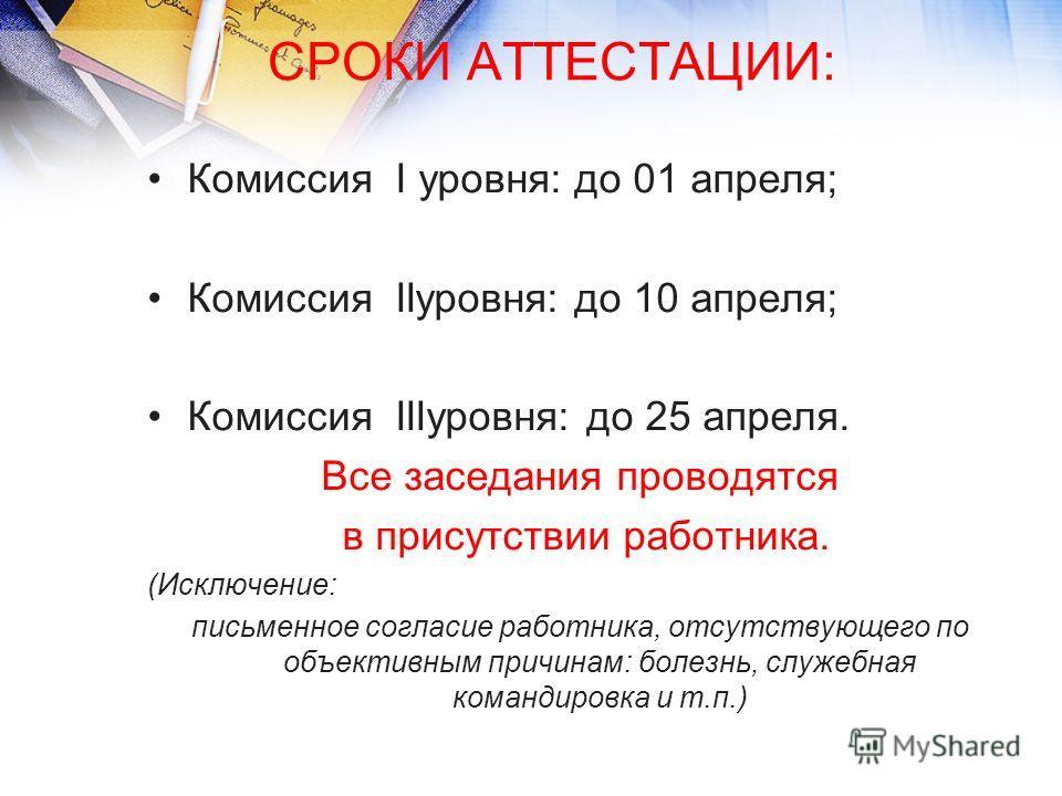 СРОКИ АТТЕСТАЦИИ: Комиссия I уровня: до 01 апреля; Комиссия IIуровня: до 10 апреля; Комиссия IIIуровня: до 25 апреля. Все заседания проводятся в присутствии работника. (Исключение: письменное согласие работника, отсутствующего по объективным причинам