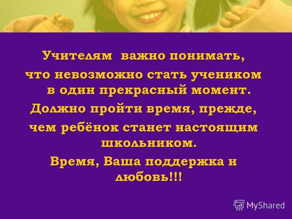 Учителям важно понимать, что невозможно стать учеником в один прекрасный момент. Должно пройти время, прежде, чем ребёнок станет настоящим школьником. Время, Ваша поддержка и любовь!!!