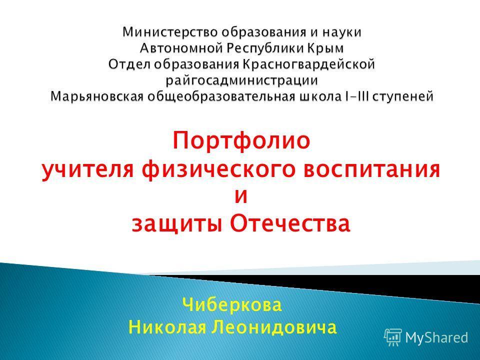 Портфолио учителя физического воспитания и защиты Отечества Чиберкова Николая Леонидовича