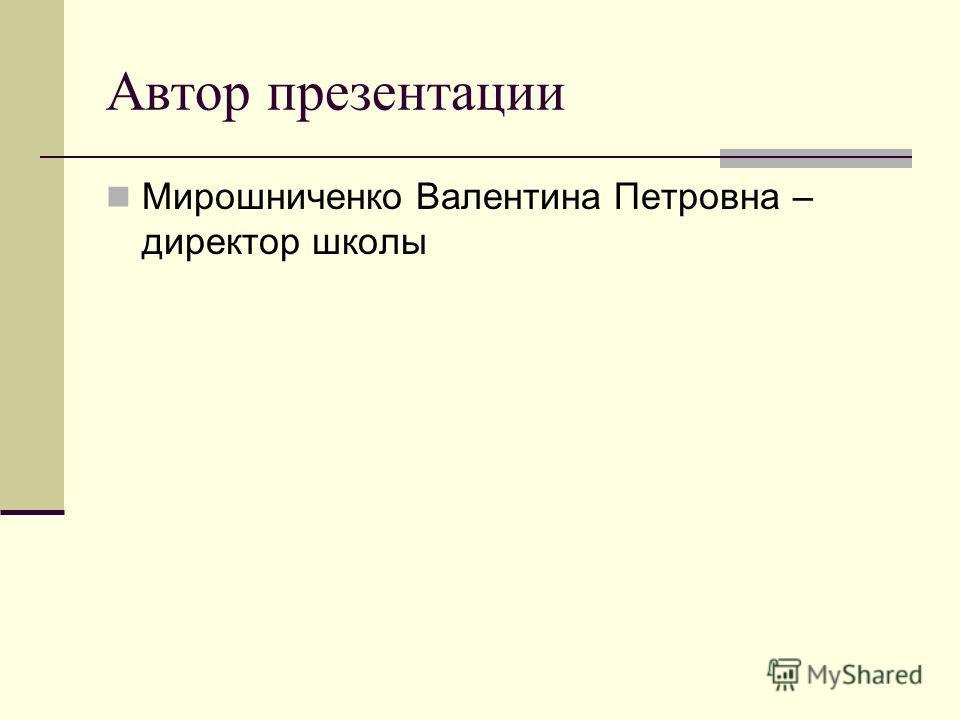 Автор презентации Мирошниченко Валентина Петровна – директор школы