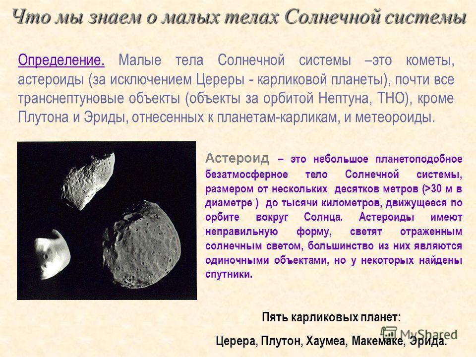 Что мы знаем о малых телах Солнечной системы Определение. Малые тела Солнечной системы –это кометы, астероиды (за исключением Цереры - карликовой планеты), почти все транснептуновые объекты (объекты за орбитой Нептуна, ТНО), кроме Плутона и Эриды, от
