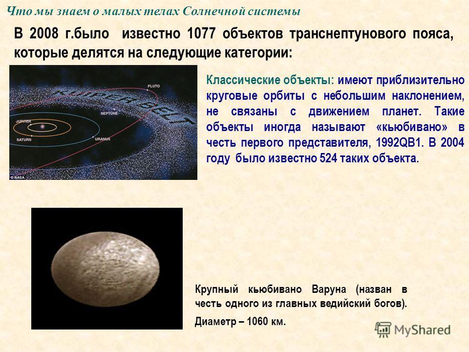 Классические объекты: имеют приблизительно круговые орбиты с небольшим наклонением, не связаны с движением планет. Такие объекты иногда называют «кьюбивано» в честь первого представителя, 1992QB1. В 2004 году было известно 524 таких объекта. Крупный