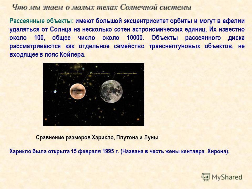 Сравнение размеров Харикло, Плутона и Луны Рассеянные объекты: имеют большой эксцентриситет орбиты и могут в афелии удаляться от Солнца на несколько сотен астрономических единиц. Их известно около 100, общее число около 10000. Объекты рассеянного дис