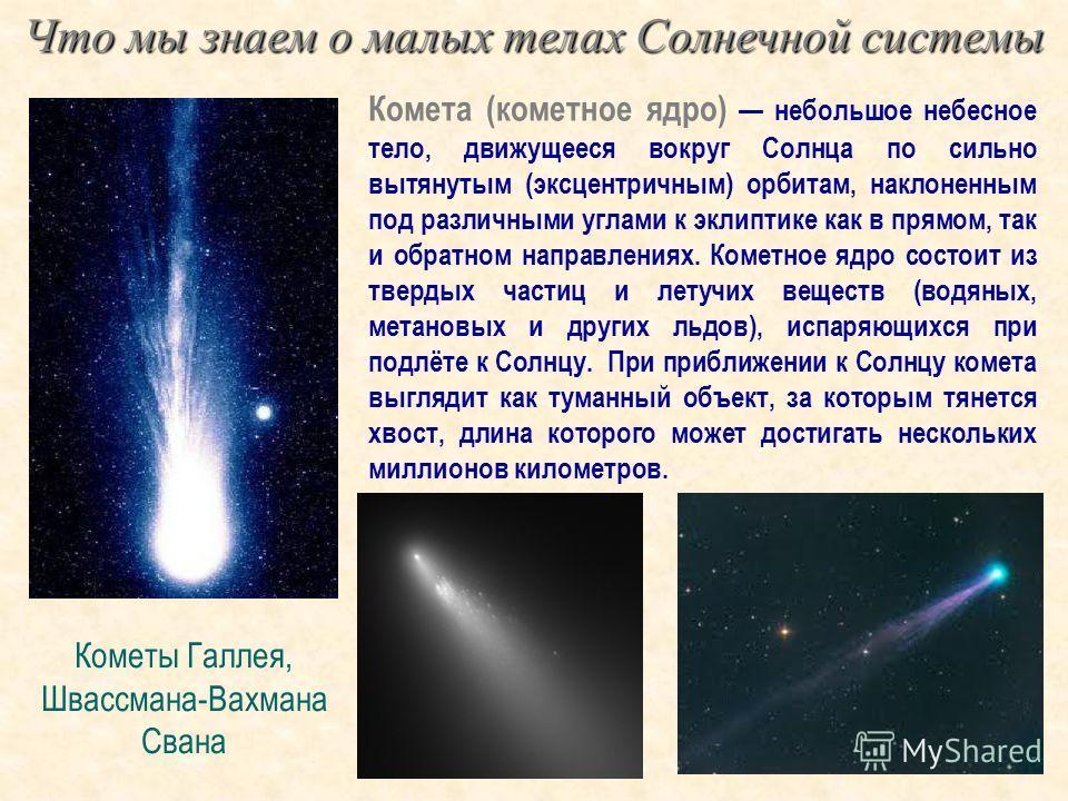 Комета (кометное ядро) небольшое небесное тело, движущееся вокруг Солнца по сильно вытянутым (эксцентричным) орбитам, наклоненным под различными углами к эклиптике как в прямом, так и обратном направлениях. Кометное ядро состоит из твердых частиц и л