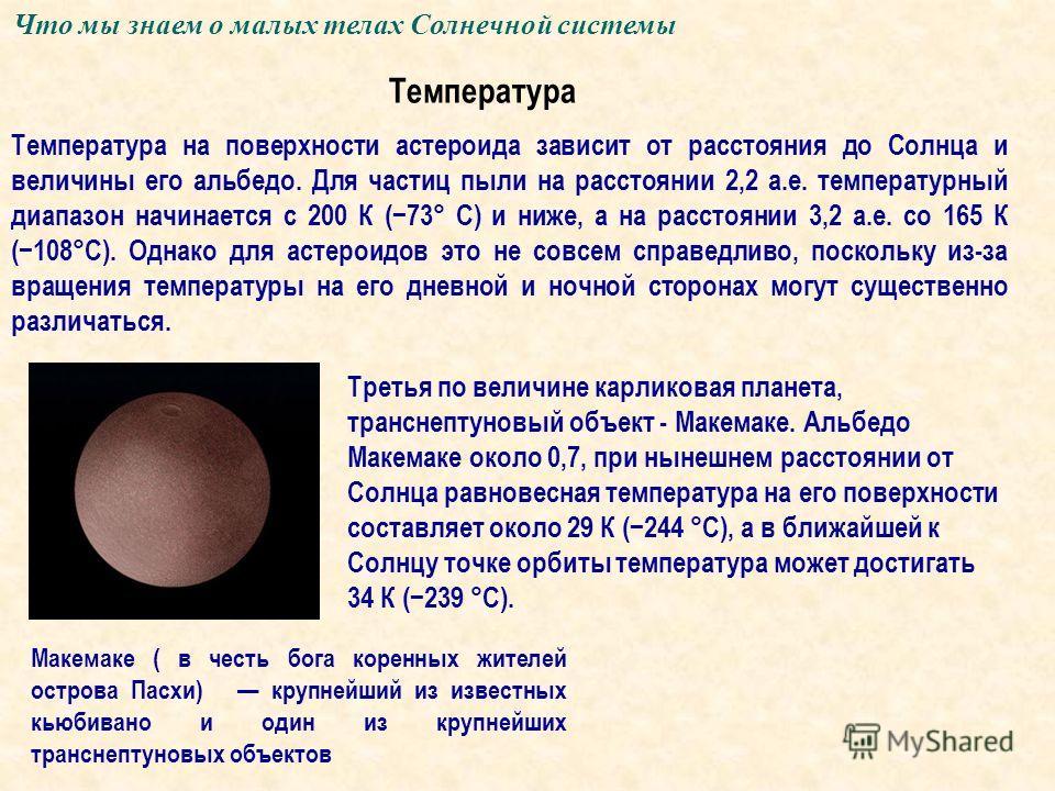 Что мы знаем о малых телах Солнечной системы Температура Температура на поверхности астероида зависит от расстояния до Солнца и величины его альбедо. Для частиц пыли на расстоянии 2,2 а.е. температурный диапазон начинается с 200 К (73° C) и ниже, а н