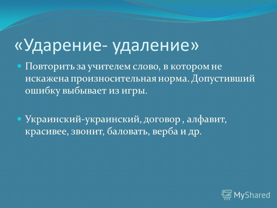 «Ударение- удаление» Повторить за учителем слово, в котором не искажена произносительная норма. Допустивший ошибку выбывает из игры. Украинский-украинский, договор, алфавит, красивее, звонит, баловать, верба и др.