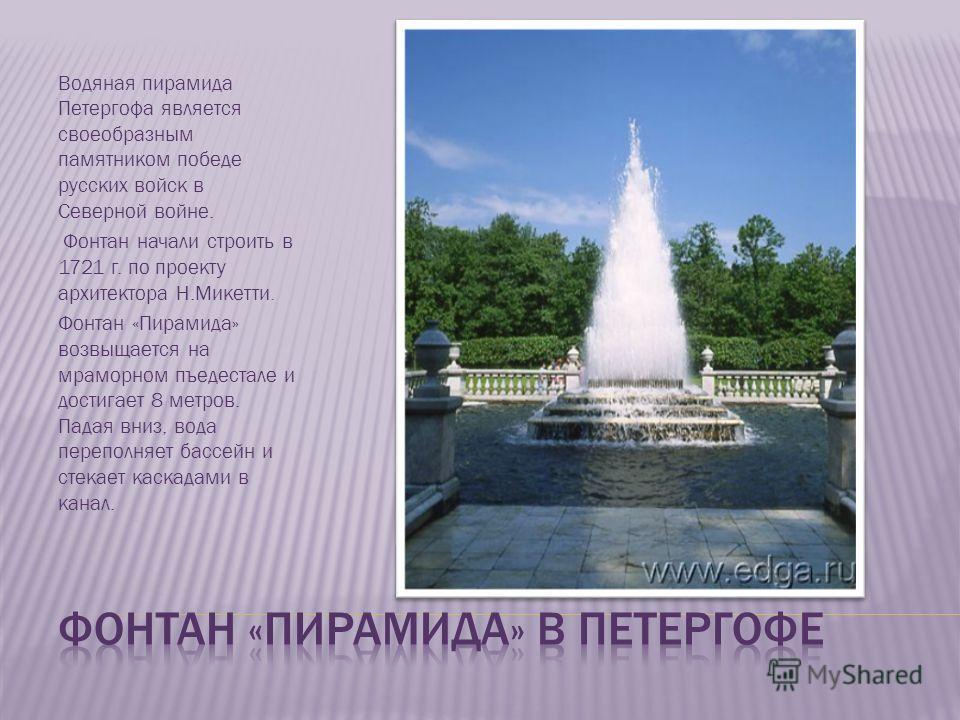 Водяная пирамида Петергофа является своеобразным памятником победе русских войск в Северной войне. Фонтан начали строить в 1721 г. по проекту архитектора Н.Микетти. Фонтан «Пирамида» возвыщается на мраморном пъедестале и достигает 8 метров. Падая вни