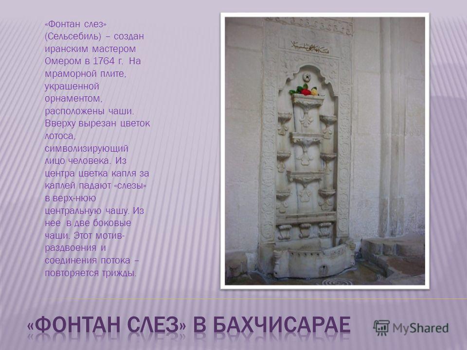 «Фонтан слез» (Сельсебиль) – создан иранским мастером Омером в 1764 г. На мраморной плите, украшенной орнаментом, расположены чаши. Вверху вырезан цветок лотоса, символизирующий лицо человека. Из центра цветка капля за каплей падают «слезы» в верх-ню