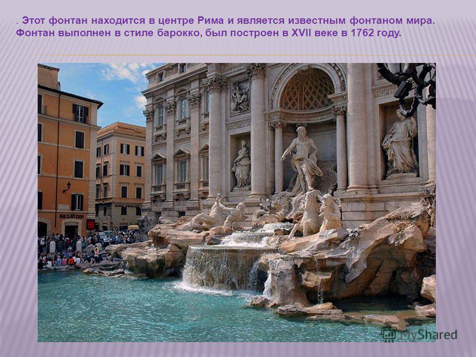 . Этот фонтан находится в центре Рима и является известным фонтаном мира. Фонтан выполнен в стиле барокко, был построен в XVII веке в 1762 году.