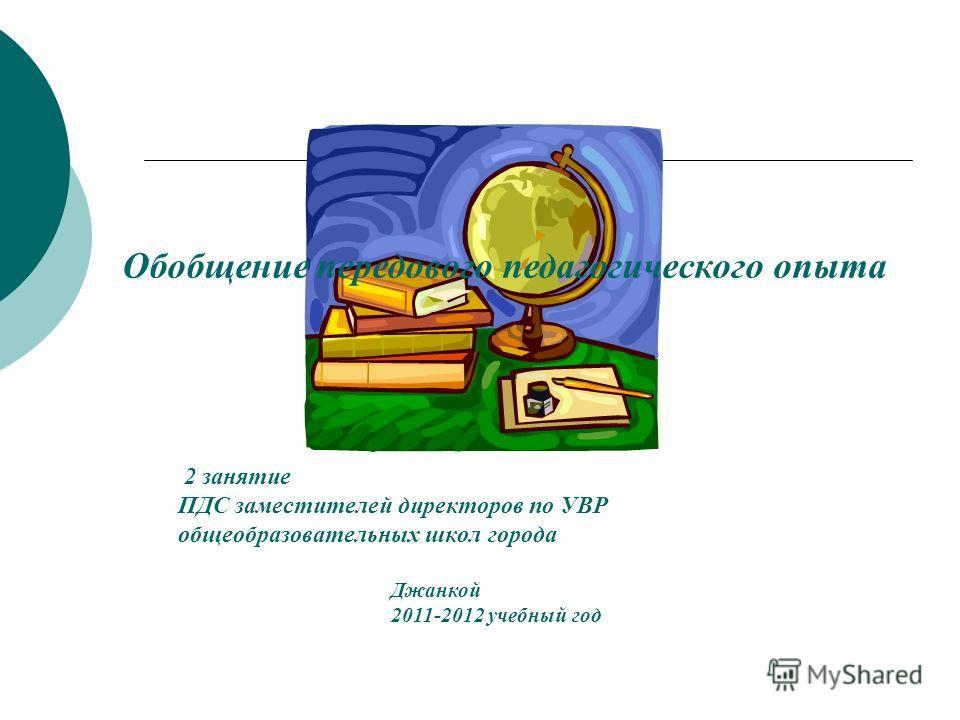 2 занятие ПДС заместителей директоров по УВР общеобразовательных школ города Обобщение передового педагогического опыта Джанкой 2011-2012 учебный год