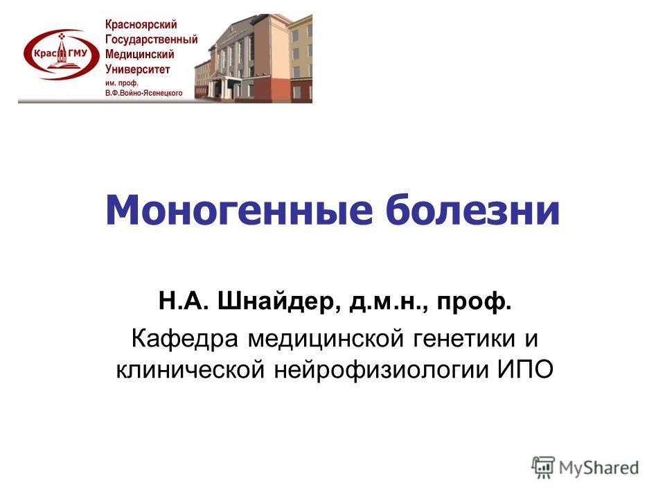 Моногенные болезни Н.А. Шнайдер, д.м.н., проф. Кафедра медицинской генетики и клинической нейрофизиологии ИПО