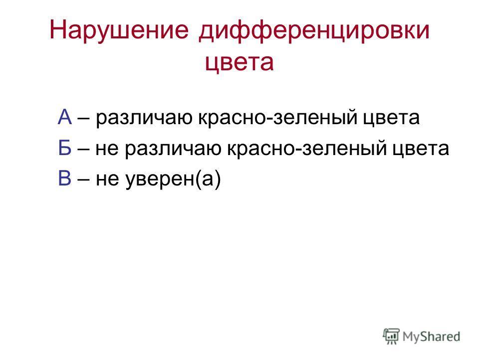 Нарушение дифференцировки цвета А – различаю красно-зеленый цвета Б – не различаю красно-зеленый цвета В – не уверен(а)