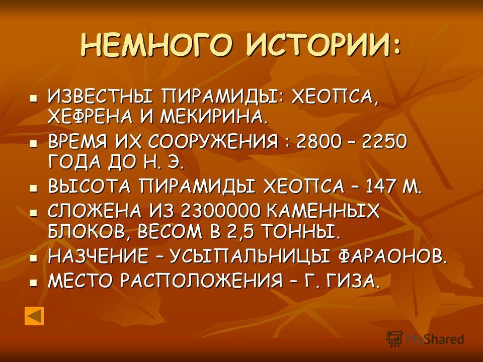 НЕМНОГО ИСТОРИИ: ИЗВЕСТНЫ ПИРАМИДЫ: ХЕОПСА, ХЕФРЕНА И МЕКИРИНА. ИЗВЕСТНЫ ПИРАМИДЫ: ХЕОПСА, ХЕФРЕНА И МЕКИРИНА. ВРЕМЯ ИХ СООРУЖЕНИЯ : 2800 – 2250 ГОДА ДО Н. Э. ВРЕМЯ ИХ СООРУЖЕНИЯ : 2800 – 2250 ГОДА ДО Н. Э. ВЫСОТА ПИРАМИДЫ ХЕОПСА – 147 М. ВЫСОТА ПИРА