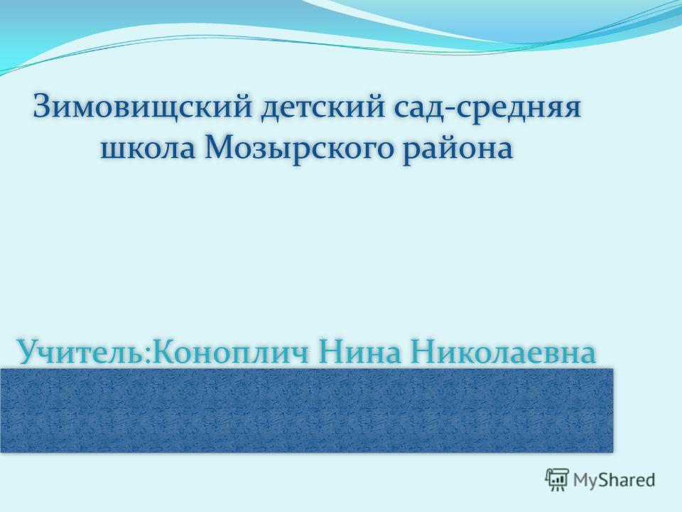 Зимовищский детский сад-средняя школа Мозырского района Учитель:Коноплич Нина Николаевна