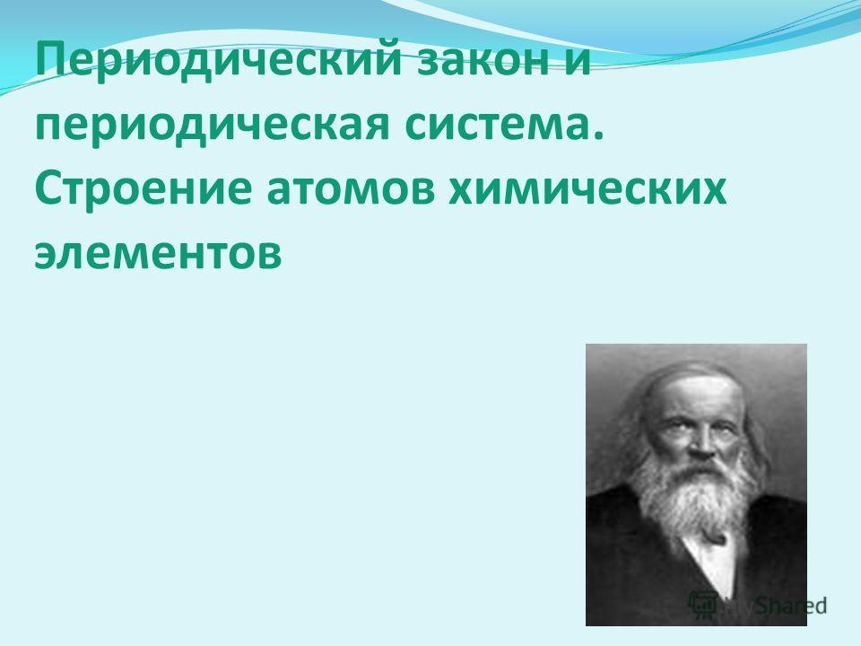 Периодический закон и периодическая система. Строение атомов химических элементов