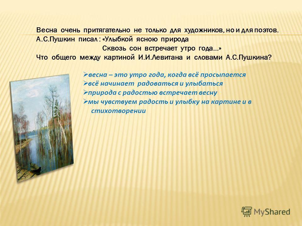 Весна очень притягательно не только для художников, но и для поэтов. А.С.Пушкин писал : «Улыбкой ясною природа Сквозь сон встречает утро года…» Что общего между картиной И.И.Левитана и словами А.С.Пушкина? весна – это утро года, когда всё просыпается