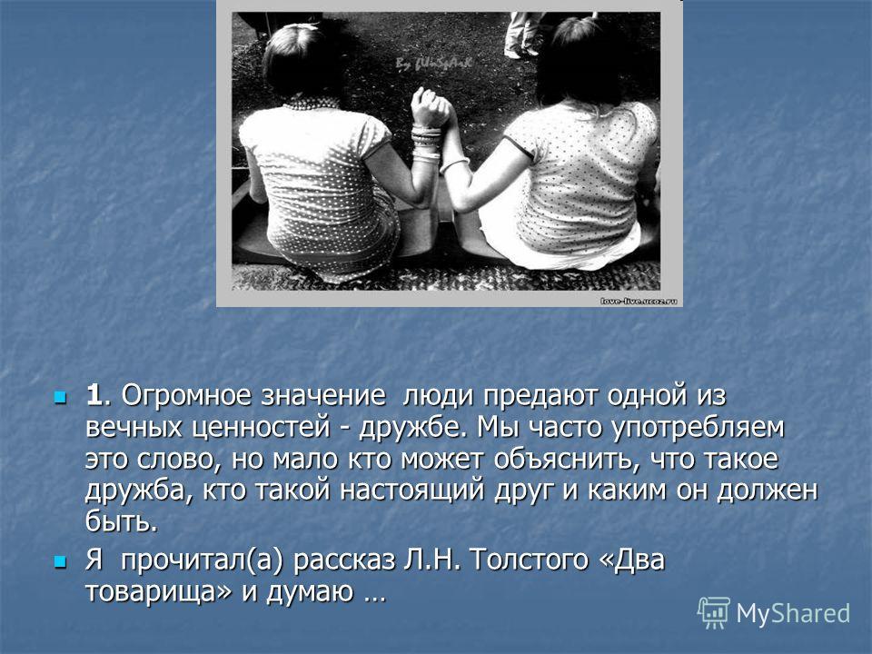 1. Огромное значение люди предают одной из вечных ценностей - дружбе. Мы часто употребляем это слово, но мало кто может объяснить, что такое дружба, кто такой настоящий друг и каким он должен быть. 1. Огромное значение люди предают одной из вечных це