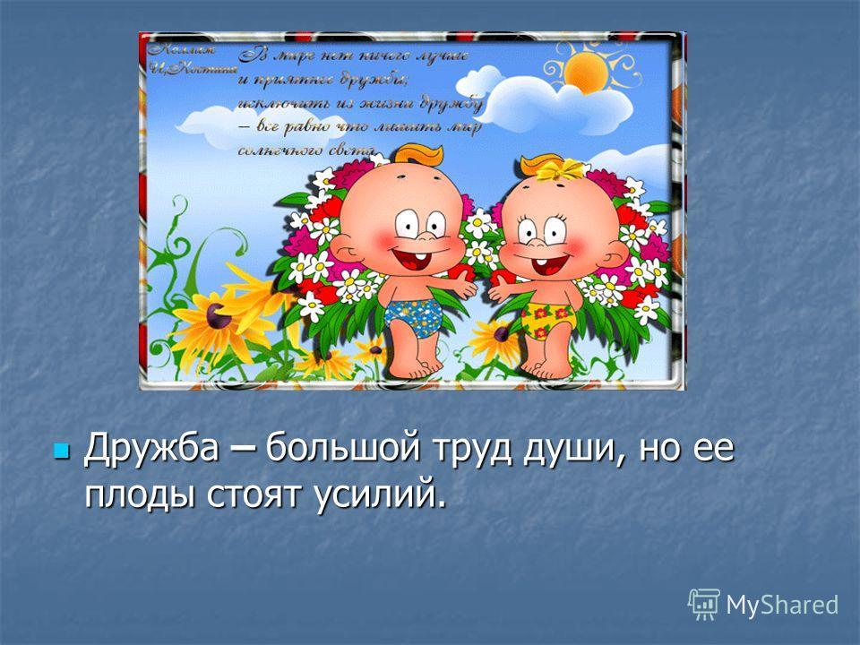 Дружба – большой труд души, но ее плоды стоят усилий. Дружба – большой труд души, но ее плоды стоят усилий.