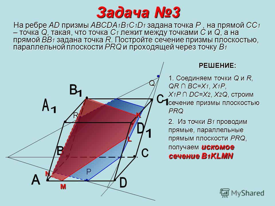 Задача 3 На ребре AD призмы ABCDA1B1C1D1 задана точка P, на прямой СС1 – точка Q, такая, что точка С1 лежит между точками С и Q, а на прямой ВВ1 задана точка R. Постройте сечение призмы плоскостью, параллельной плоскости PRQ и проходящей через точку