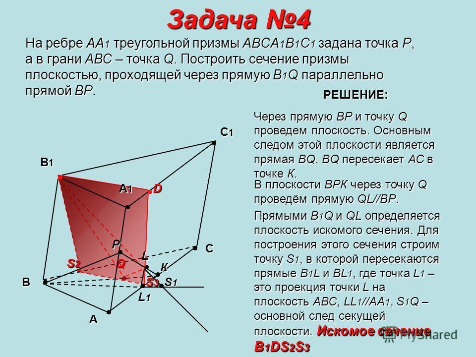 S2S2S2S2Q Задача 4 На ребре АА1 треугольной призмы ABCA1B1C1 задана точка Р, а в грани АВС – точка Q. Построить сечение призмы плоскостью, проходящей через прямую B1Q параллельно прямой ВР. А B C C1C1C1C1 B1B1B1B1 А1А1А1А1 Р Р РР РЕШЕНИЕ: Через пряму