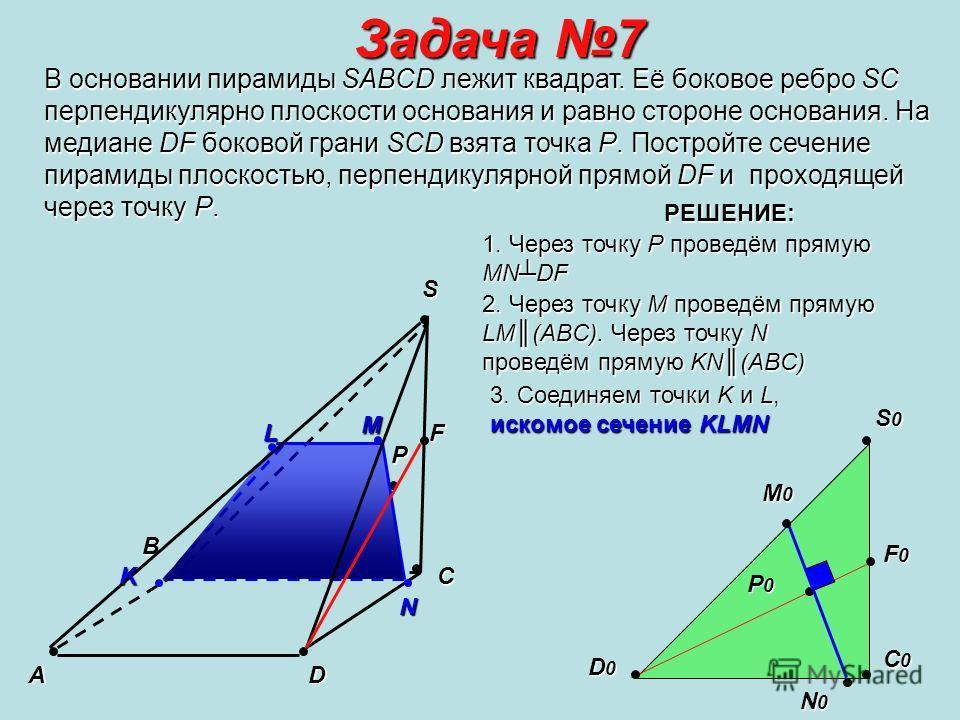 Задача 7 В основании пирамиды SABCD лежит квадрат. Её боковое ребро SС перпендикулярно плоскости основания и равно стороне основания. На медиане DF боковой грани SCD взята точка Р. Постройте сечение пирамиды плоскостью, перпендикулярной прямой DF и п