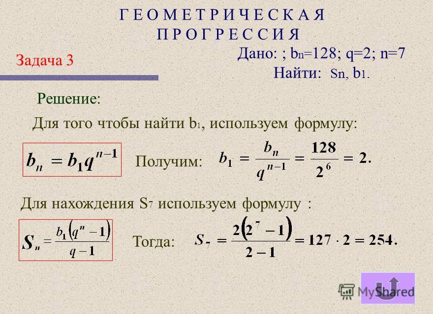 Г Е О М Е Т Р И Ч Е С К А Я П Р О Г Р Е С С И Я Задача 2 Дано: Sn= 635; q=2; n=7 Найти: b 1, b n. Решение: Получим: Для нахождения b 7 используем формулу : Тогда: Для нахождения b 1 используем формулу : откудаНайденное значение подставим в уравнение,