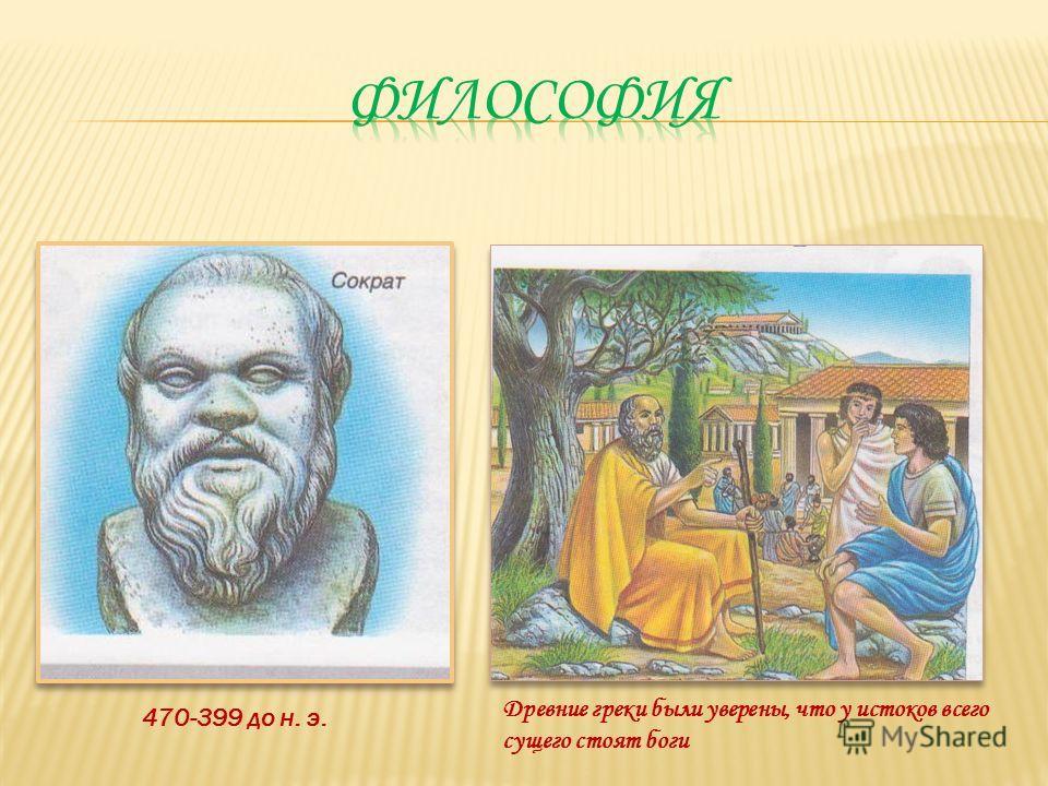 470-399 до н. э. Древние греки были уверены, что у истоков всего сущего стоят боги
